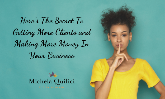 Here's The Secret To Getting More Clients and Making More Money In Your Business