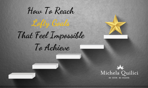 How To Reach Lofty Goals That Feel Impossible To Achieve