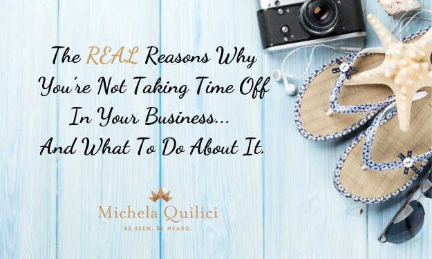 The REAL Reasons Why You're Not Taking Time Off In Your Business And What To Do About It.