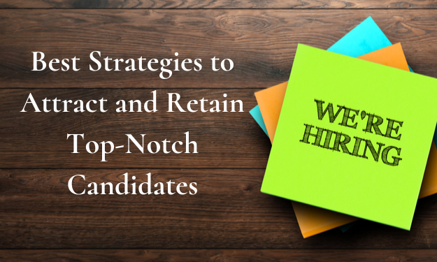 Best Strategies to Attract and Retain Top-Notch Candidates